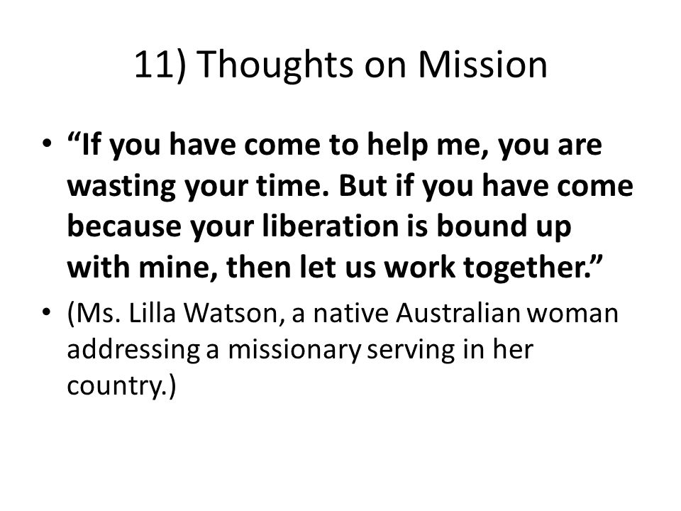 11) Thoughts on Mission If you have come to help me, you are wasting your time.