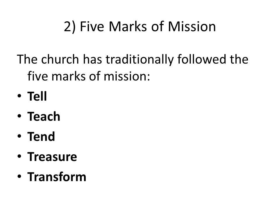 2) Five Marks of Mission The church has traditionally followed the five marks of mission: Tell Teach Tend Treasure Transform