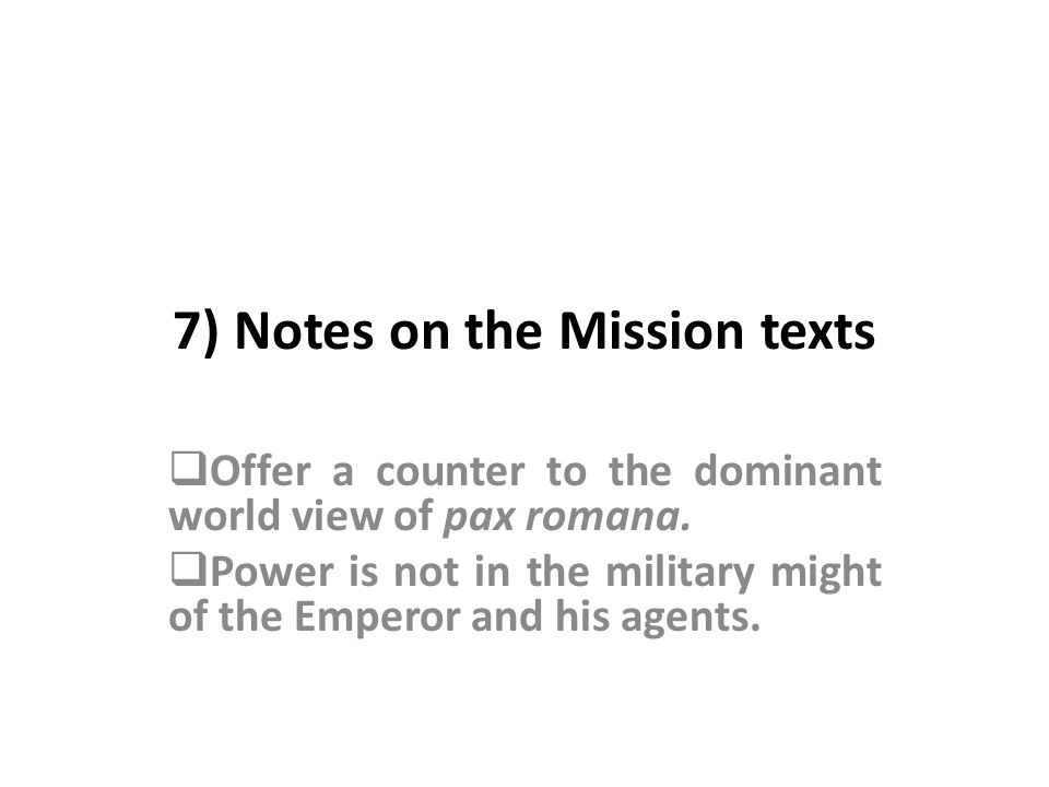 7) Notes on the Mission texts Offer a counter to the dominant world view of pax romana.
