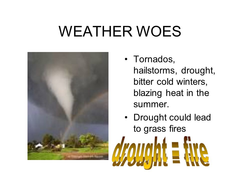 WEATHER WOES Tornados, hailstorms, drought, bitter cold winters, blazing heat in the summer.