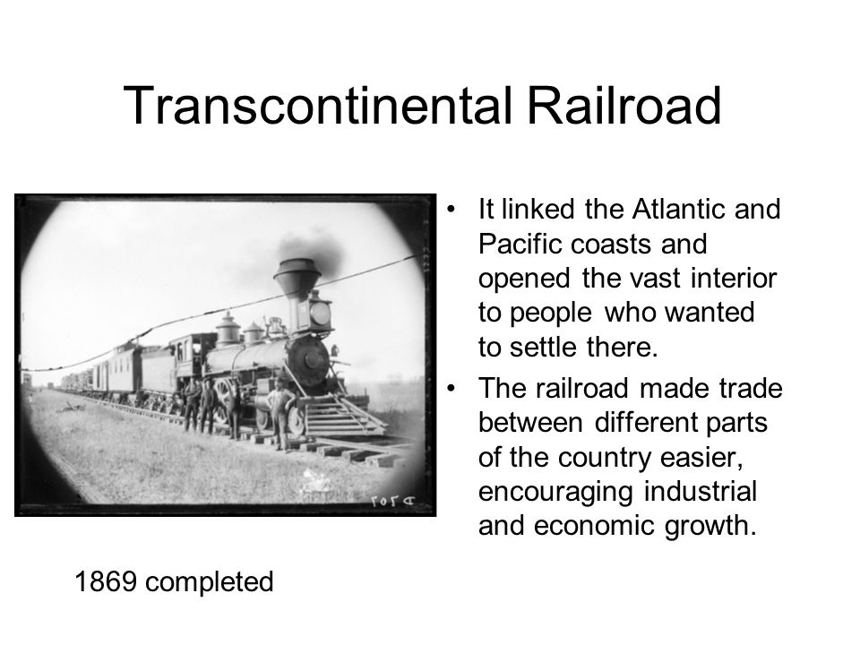 Transcontinental Railroad It linked the Atlantic and Pacific coasts and opened the vast interior to people who wanted to settle there.