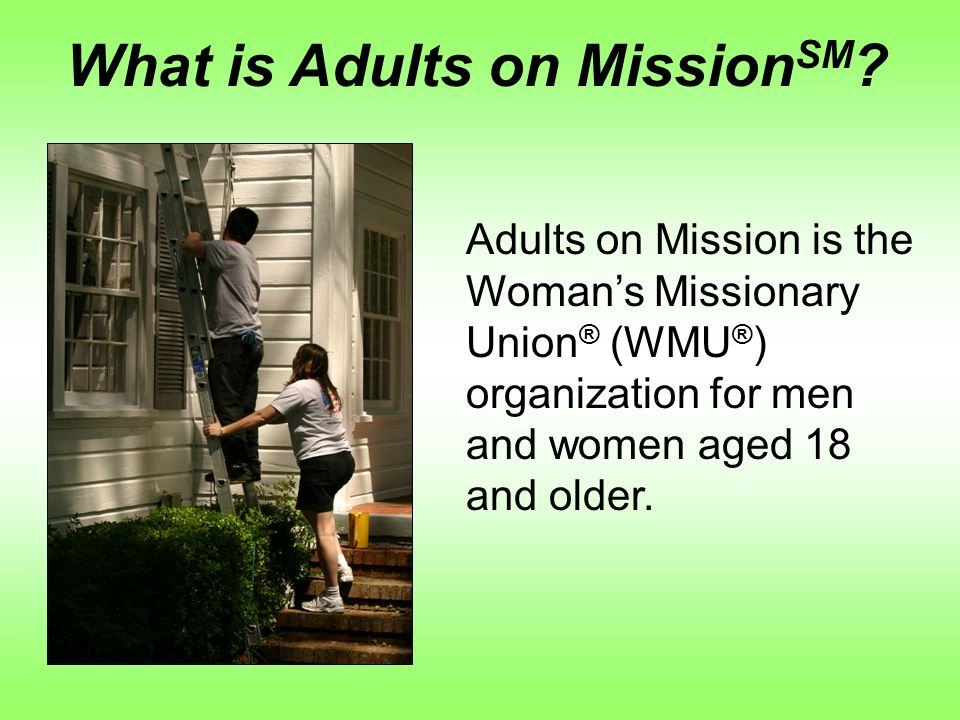 Adults on Mission is the Womans Missionary Union ® (WMU ® ) organization for men and women aged 18 and older.