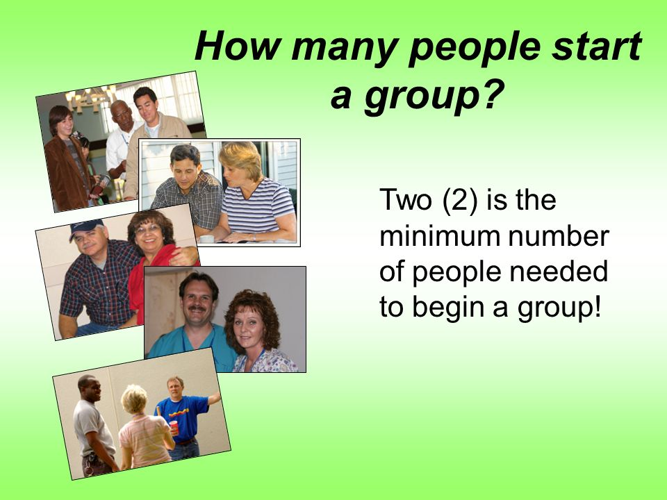 How many people start a group Two (2) is the minimum number of people needed to begin a group!
