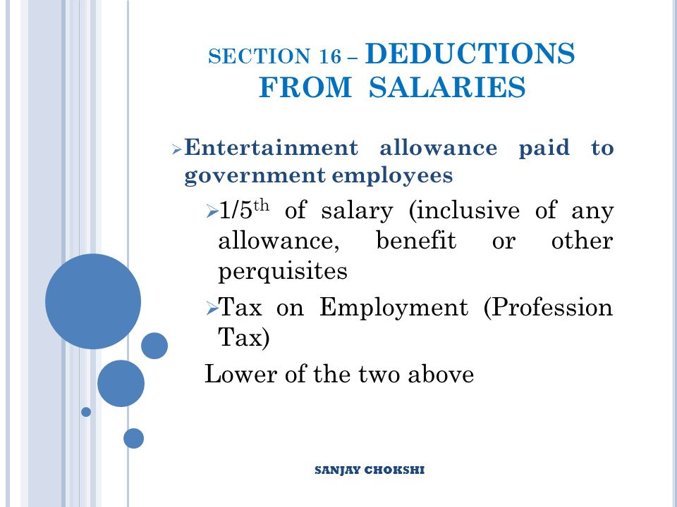 SECTION 16 – DEDUCTIONS FROM SALARIES Entertainment allowance paid to government employees 1/5 th of salary (inclusive of any allowance, benefit or other perquisites Tax on Employment (Profession Tax) Lower of the two above SANJAY CHOKSHI