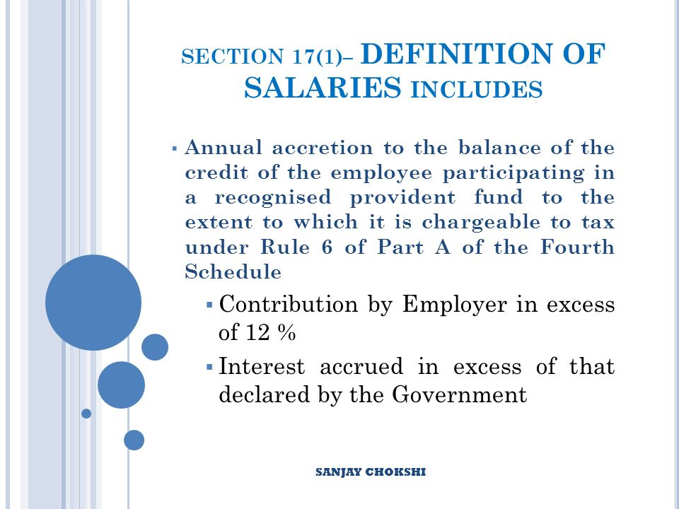 SECTION 17(1)– DEFINITION OF SALARIES INCLUDES Annual accretion to the balance of the credit of the employee participating in a recognised provident fund to the extent to which it is chargeable to tax under Rule 6 of Part A of the Fourth Schedule Contribution by Employer in excess of 12 % Interest accrued in excess of that declared by the Government SANJAY CHOKSHI