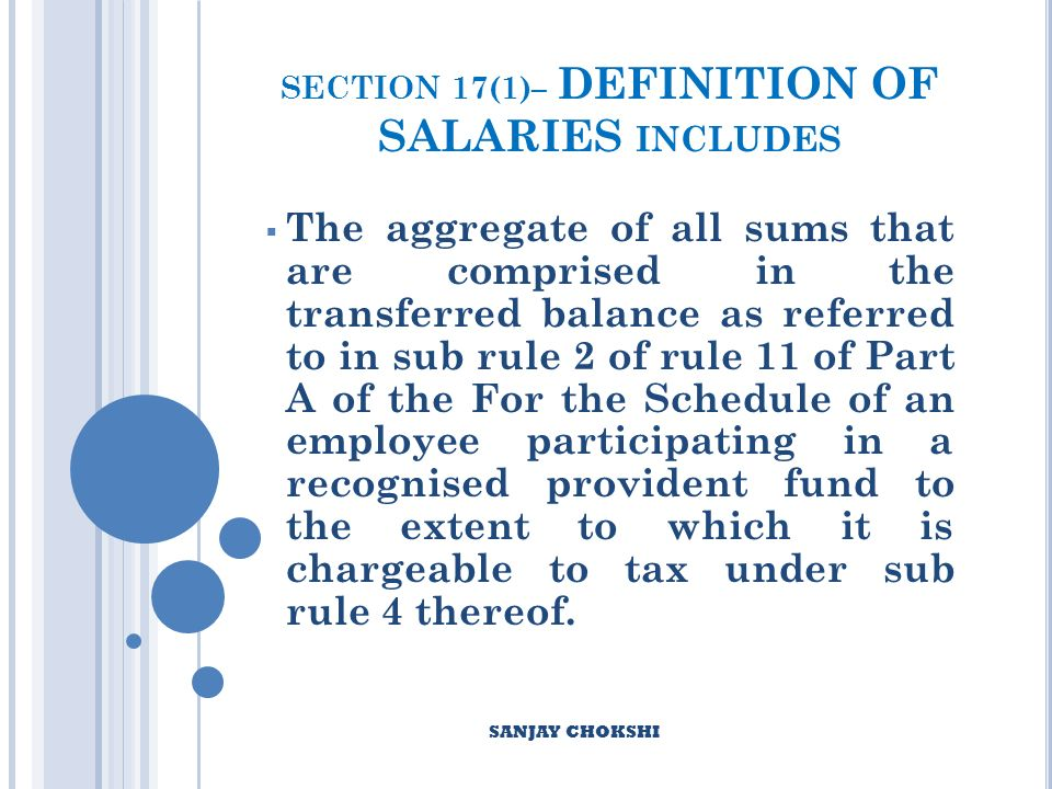 SECTION 17(1)– DEFINITION OF SALARIES INCLUDES The aggregate of all sums that are comprised in the transferred balance as referred to in sub rule 2 of rule 11 of Part A of the For the Schedule of an employee participating in a recognised provident fund to the extent to which it is chargeable to tax under sub rule 4 thereof.