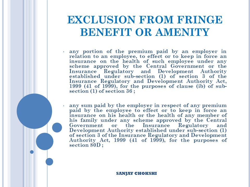 EXCLUSION FROM FRINGE BENEFIT OR AMENITY any portion of the premium paid by an employer in relation to an employee, to effect or to keep in force an insurance on the health of such employee under any scheme approved by the Central Government or the Insurance Regulatory and Development Authority established under sub-section (1) of section 3 of the Insurance Regulatory and Development Authority Act, 1999 (41 of 1999), for the purposes of clause (ib) of sub- section (1) of section 36 ; any sum paid by the employer in respect of any premium paid by the employee to effect or to keep in force an insurance on his health or the health of any member of his family under any scheme approved by the Central Government or the Insurance Regulatory and Development Authority established under sub-section (1) of section 3 of the Insurance Regulatory and Development Authority Act, 1999 (41 of 1999), for the purposes of section 80D ; SANJAY CHOKSHI