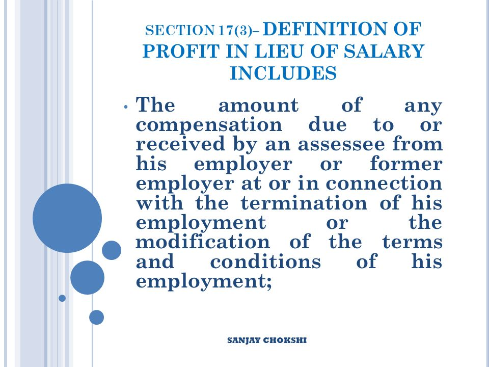 SECTION 17(3)– DEFINITION OF PROFIT IN LIEU OF SALARY INCLUDES The amount of any compensation due to or received by an assessee from his employer or former employer at or in connection with the termination of his employment or the modification of the terms and conditions of his employment; SANJAY CHOKSHI