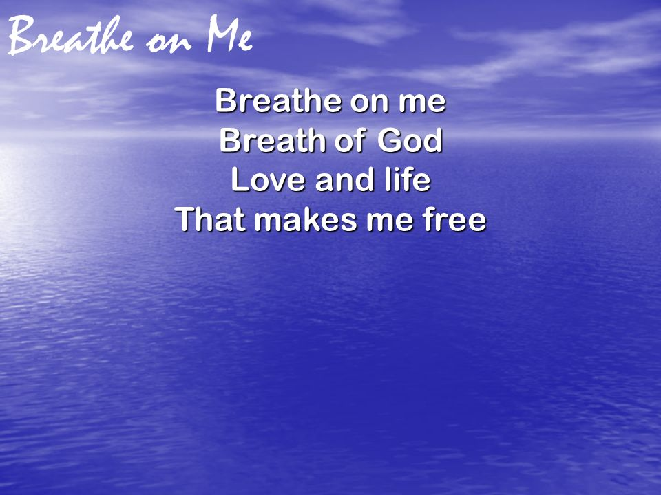 Breathe on Me Breathe on me Breath of God Love and life That makes me free