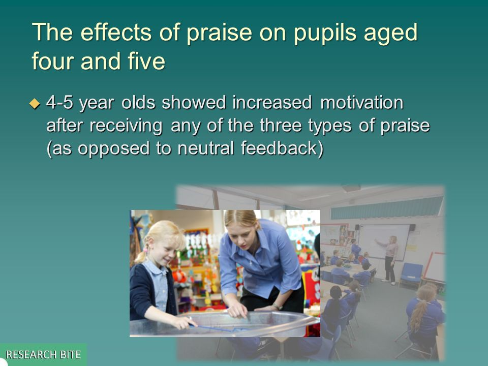 The effects of praise on pupils aged four and five 4-5 year olds showed increased motivation after receiving any of the three types of praise (as opposed to neutral feedback) 4-5 year olds showed increased motivation after receiving any of the three types of praise (as opposed to neutral feedback)