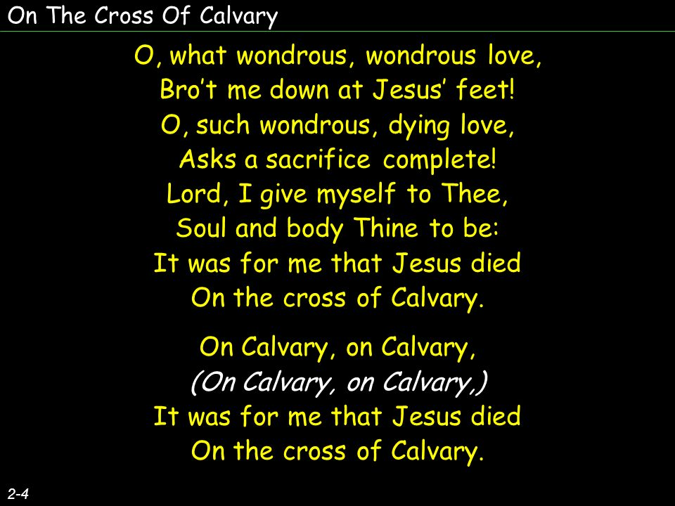 On The Cross Of Calvary 2-4 O, what wondrous, wondrous love, Brot me down at Jesus feet.
