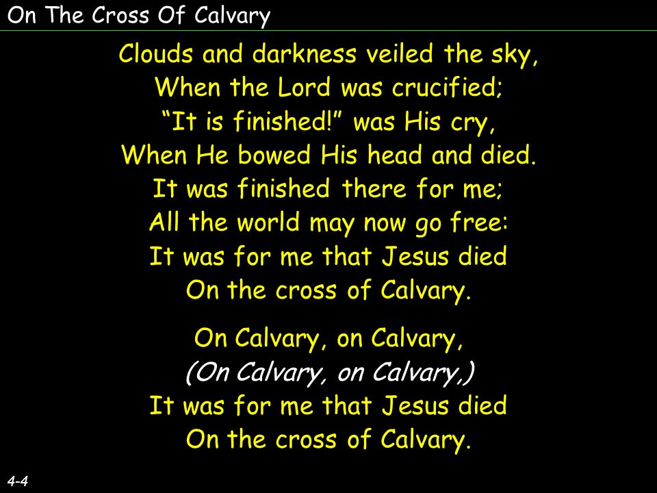 On The Cross Of Calvary 4-4 Clouds and darkness veiled the sky, When the Lord was crucified; It is finished.