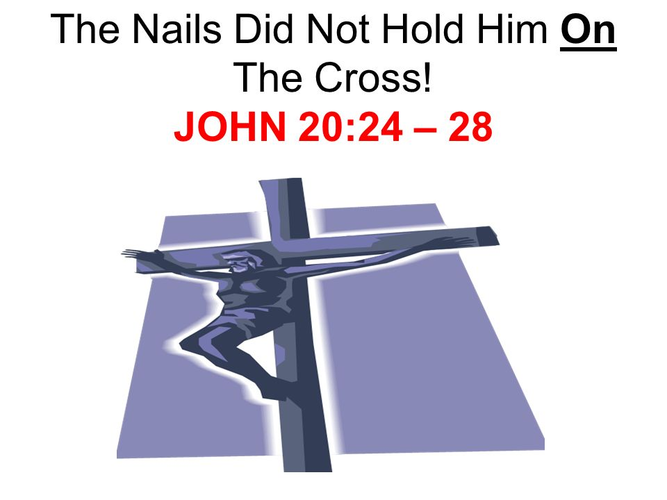 The Nails Did Not Hold Him On The Cross! JOHN 20:24 – 28