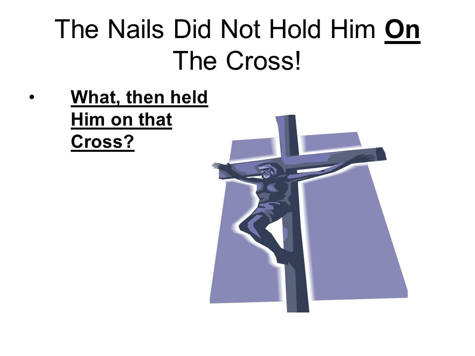 The Nails Did Not Hold Him On The Cross! What, then held Him on that Cross