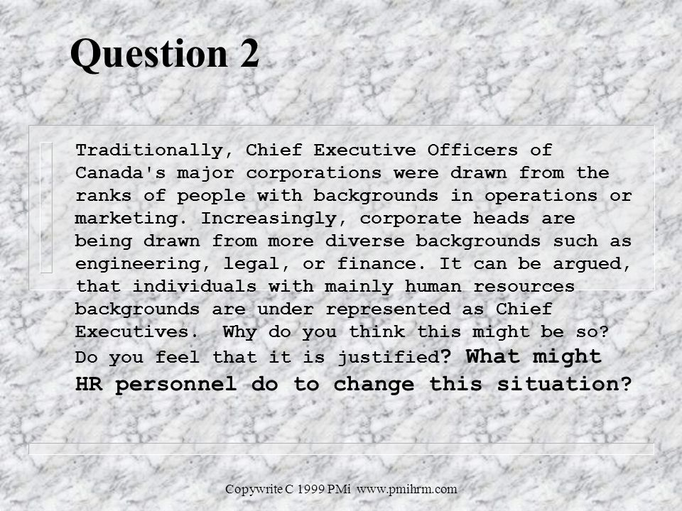 Copywrite C 1999 PMi   Question 2 Traditionally, Chief Executive Officers of Canada s major corporations were drawn from the ranks of people with backgrounds in operations or marketing.