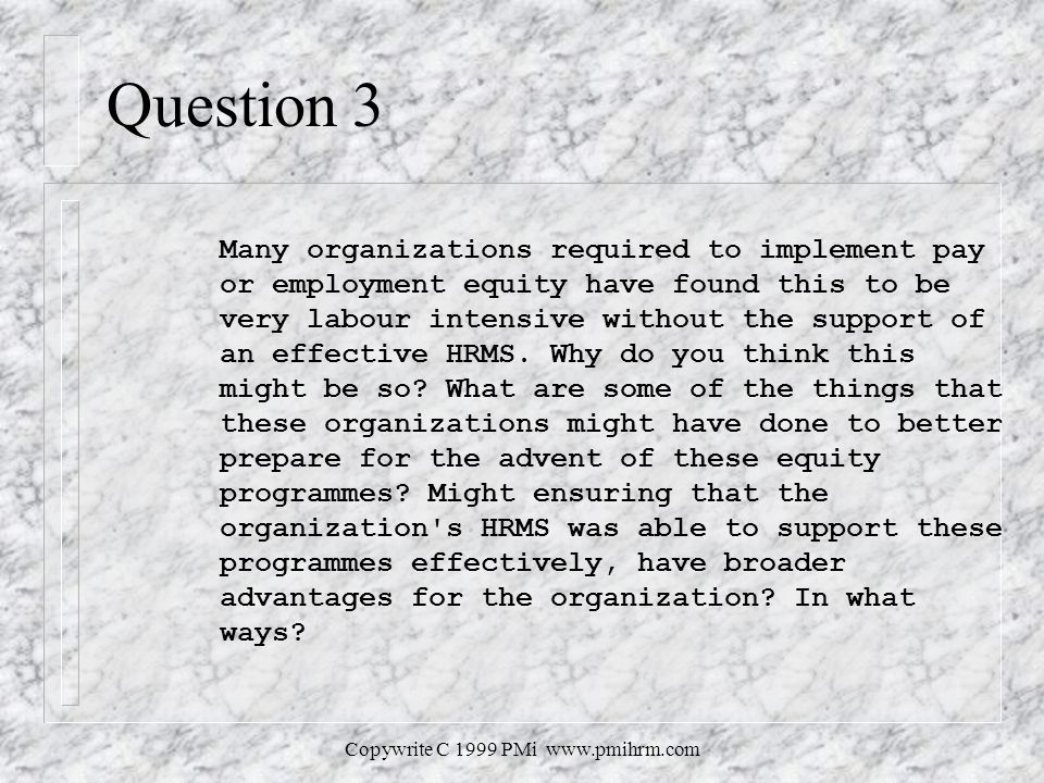 Copywrite C 1999 PMi   Question 3 Many organizations required to implement pay or employment equity have found this to be very labour intensive without the support of an effective HRMS.