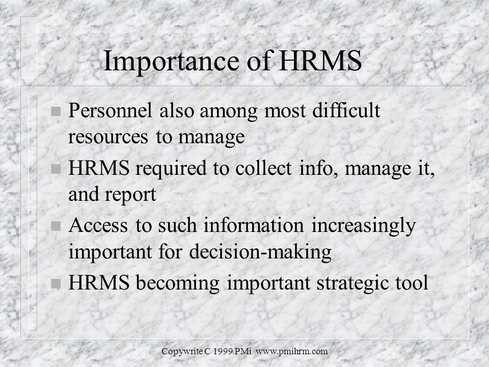 Copywrite C 1999 PMi   Importance of HRMS n Personnel also among most difficult resources to manage n HRMS required to collect info, manage it, and report n Access to such information increasingly important for decision-making n HRMS becoming important strategic tool