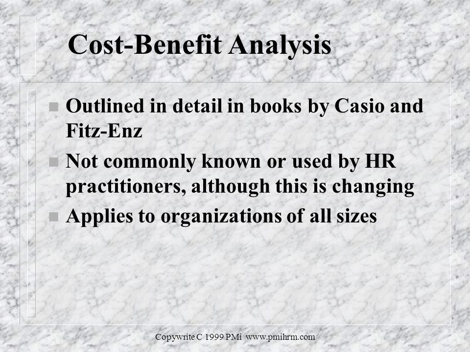 Copywrite C 1999 PMi   Cost-Benefit Analysis n Outlined in detail in books by Casio and Fitz-Enz n Not commonly known or used by HR practitioners, although this is changing n Applies to organizations of all sizes