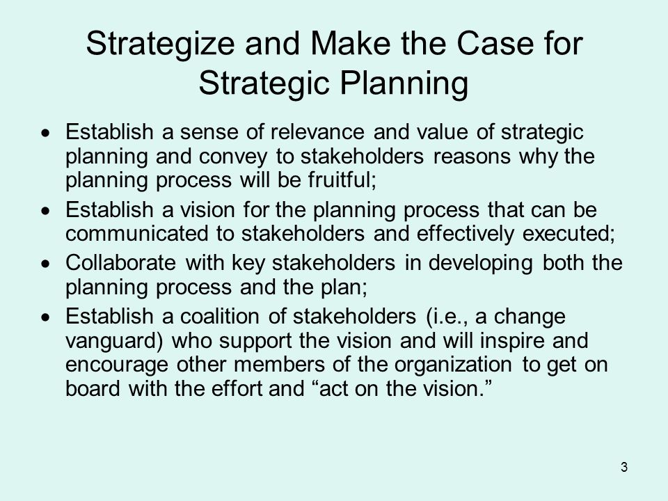 3 Strategize and Make the Case for Strategic Planning Establish a sense of relevance and value of strategic planning and convey to stakeholders reasons why the planning process will be fruitful; Establish a vision for the planning process that can be communicated to stakeholders and effectively executed; Collaborate with key stakeholders in developing both the planning process and the plan; Establish a coalition of stakeholders (i.e., a change vanguard) who support the vision and will inspire and encourage other members of the organization to get on board with the effort and act on the vision.