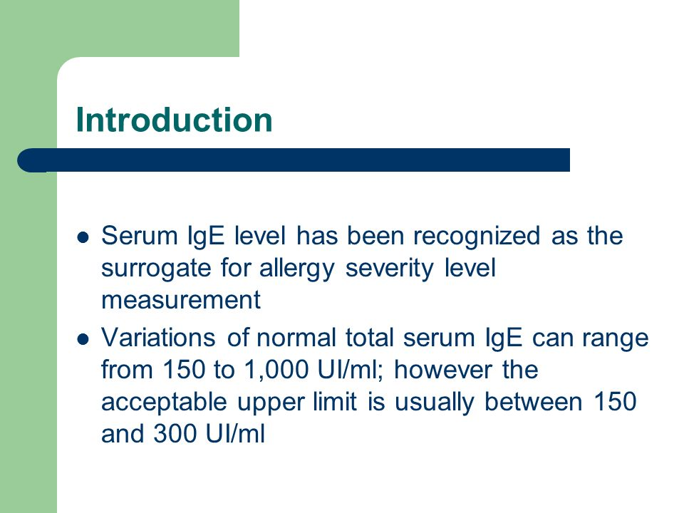 Introduction Serum IgE level has been recognized as the surrogate for allergy severity level measurement Variations of normal total serum IgE can range from 150 to 1,000 UI/ml; however the acceptable upper limit is usually between 150 and 300 UI/ml