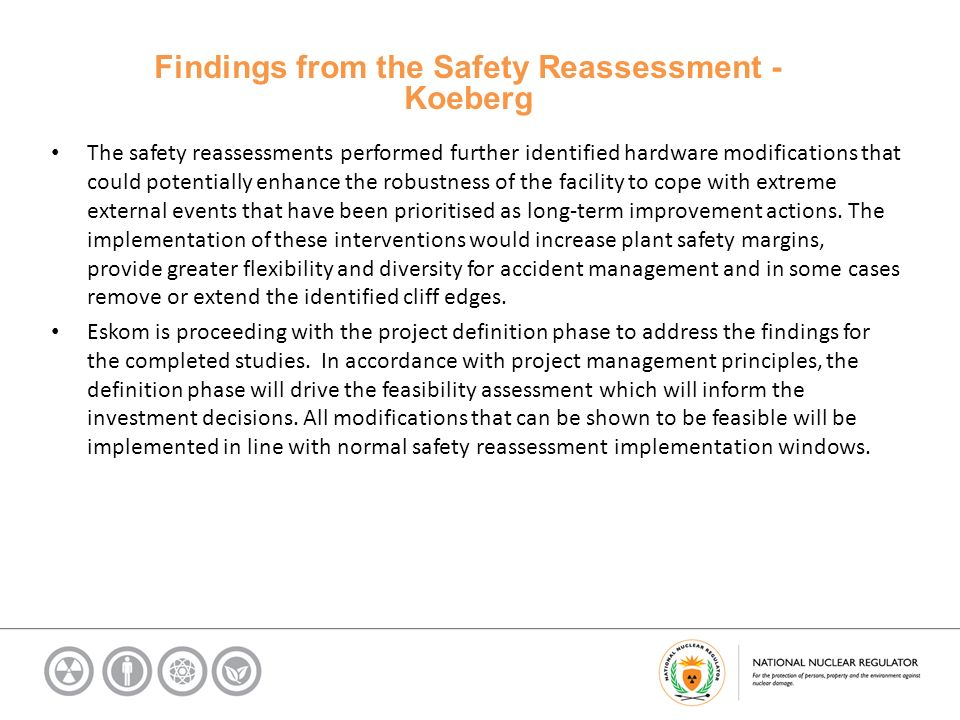 Findings from the Safety Reassessment - Koeberg The safety reassessments performed further identified hardware modifications that could potentially enhance the robustness of the facility to cope with extreme external events that have been prioritised as long-term improvement actions.