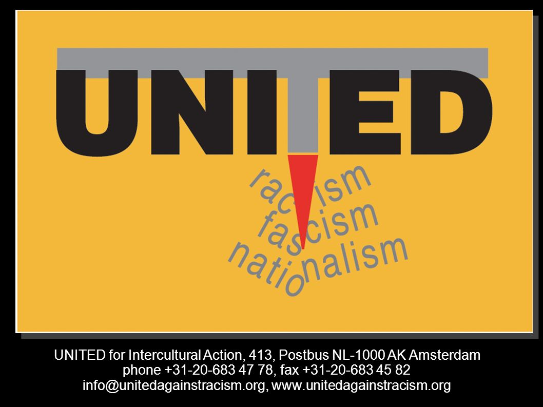UNITED for Intercultural Action, 413, Postbus NL-1000 AK Amsterdam phone +31-20-683 47 78, fax +31-20-683 45 82 info@unitedagainstracism.org, www.unitedagainstracism.org