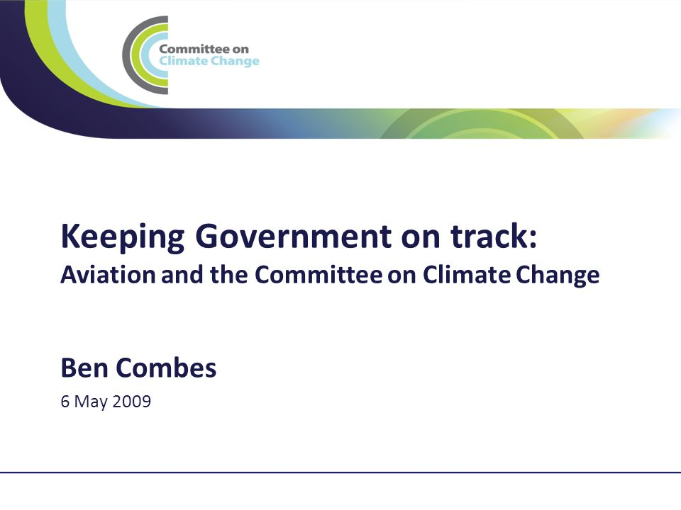 1 Keeping Government on track: Aviation and the Committee on Climate Change Ben Combes 6 May 2009