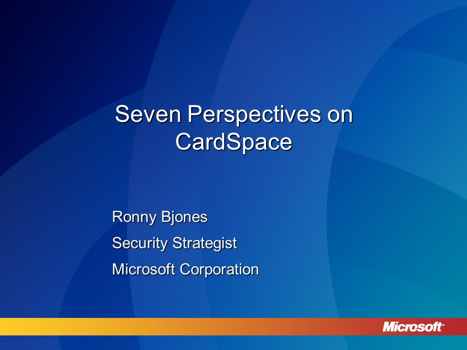 Seven Perspectives on CardSpace Ronny Bjones Security Strategist Microsoft Corporation