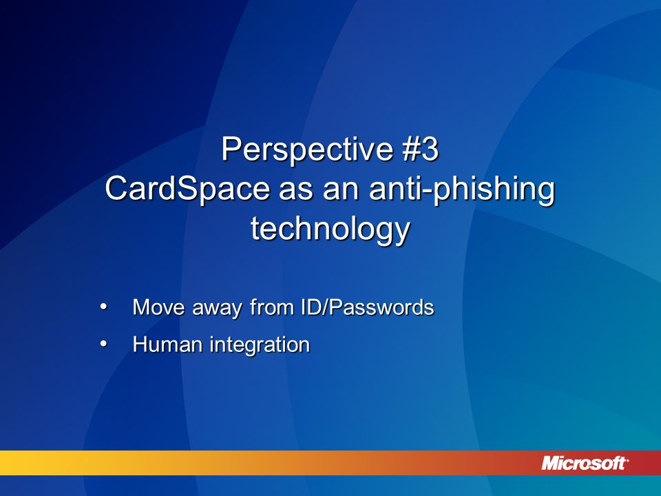 Perspective #3 CardSpace as an anti-phishing technology Move away from ID/Passwords Move away from ID/Passwords Human integration Human integration