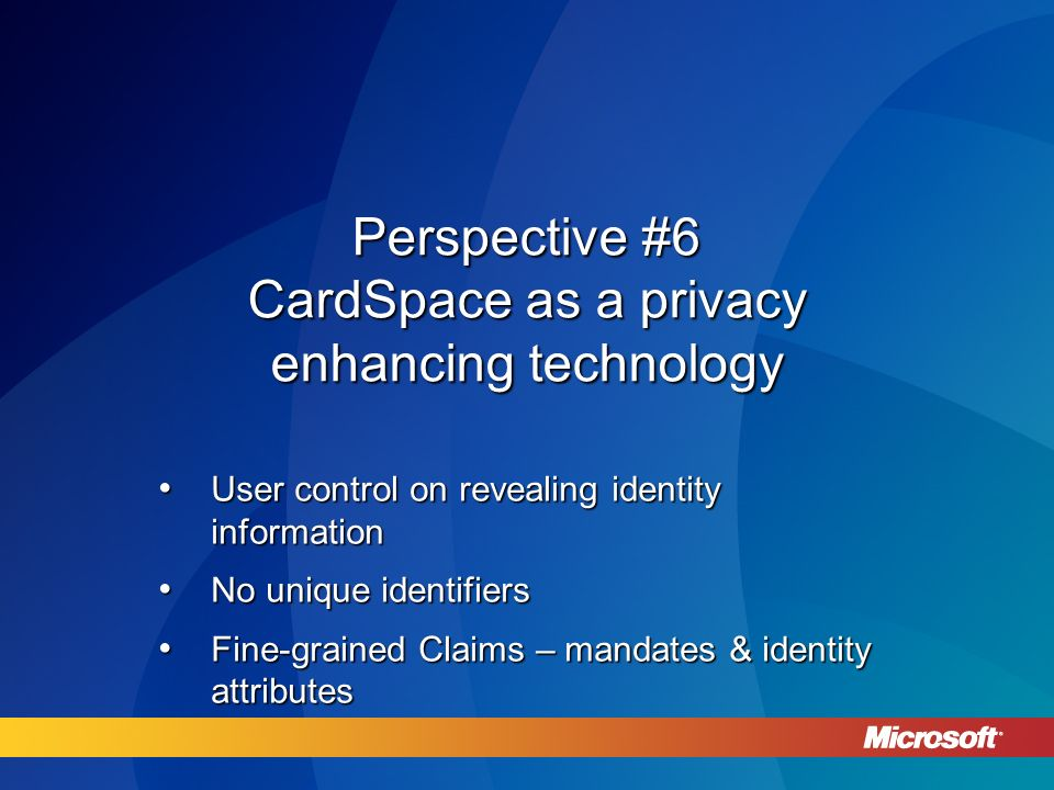 Perspective #6 CardSpace as a privacy enhancing technology User control on revealing identity information User control on revealing identity information No unique identifiers No unique identifiers Fine-grained Claims – mandates & identity attributes Fine-grained Claims – mandates & identity attributes
