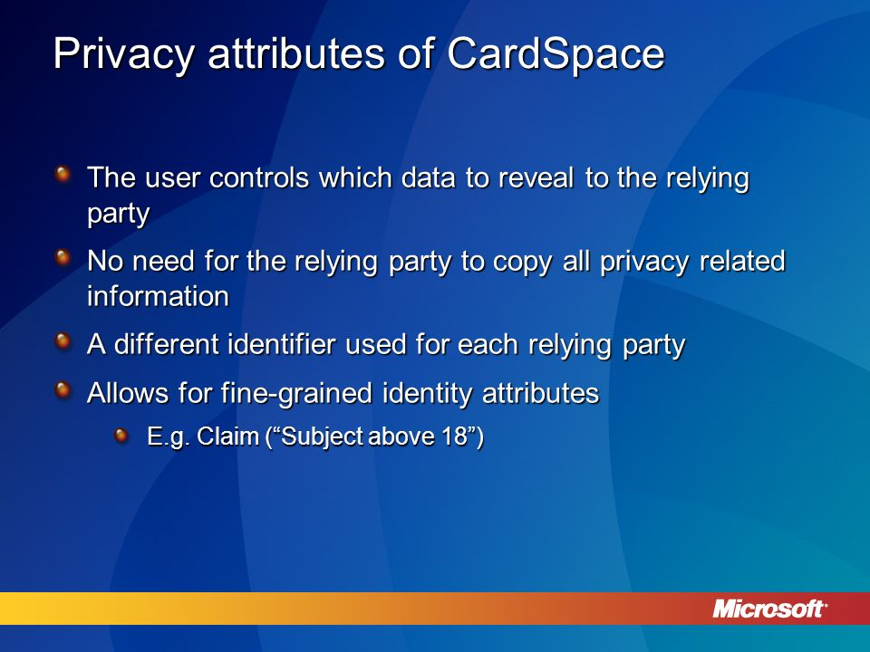 Privacy attributes of CardSpace The user controls which data to reveal to the relying party No need for the relying party to copy all privacy related information A different identifier used for each relying party Allows for fine-grained identity attributes E.g.