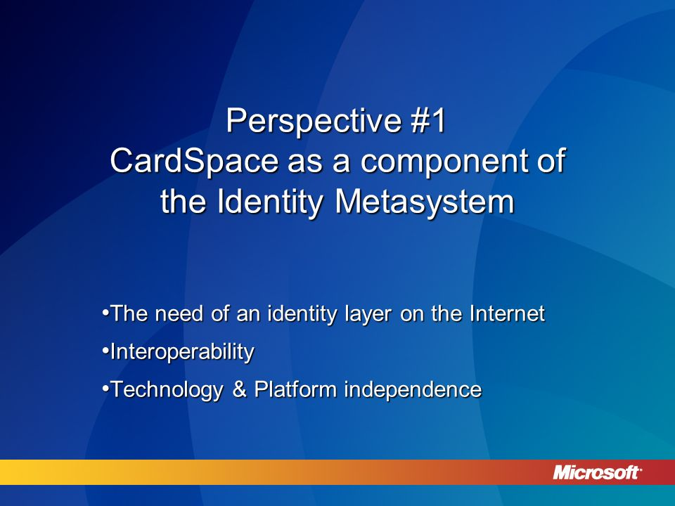 Perspective #1 CardSpace as a component of the Identity Metasystem The need of an identity layer on the Internet The need of an identity layer on the Internet Interoperability Interoperability Technology & Platform independence Technology & Platform independence