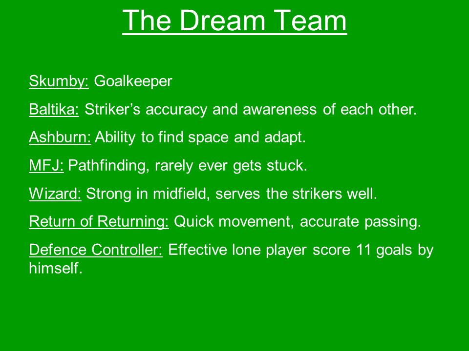 The Dream Team Skumby: Goalkeeper Baltika: Strikers accuracy and awareness of each other.