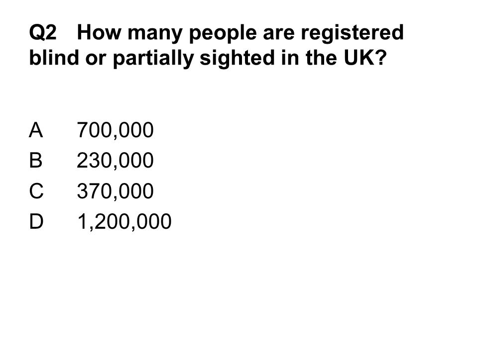 Q2 How many people are registered blind or partially sighted in the UK.