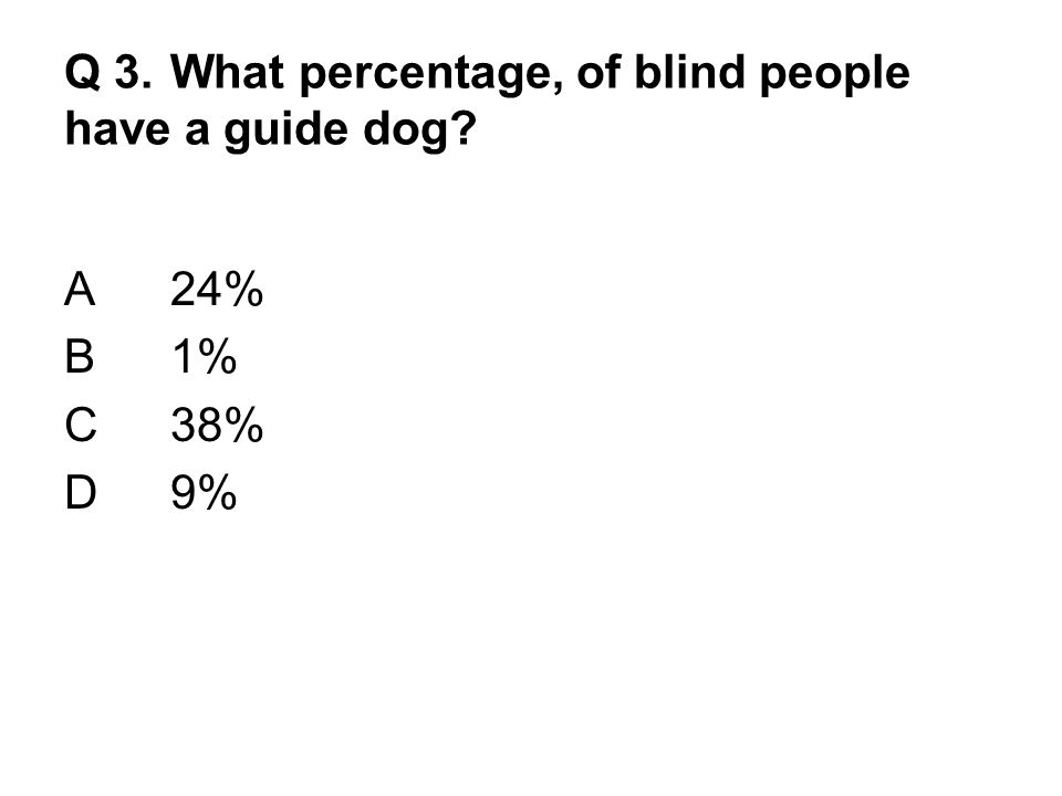 Q 3. What percentage, of blind people have a guide dog A24% B1% C38% D9%