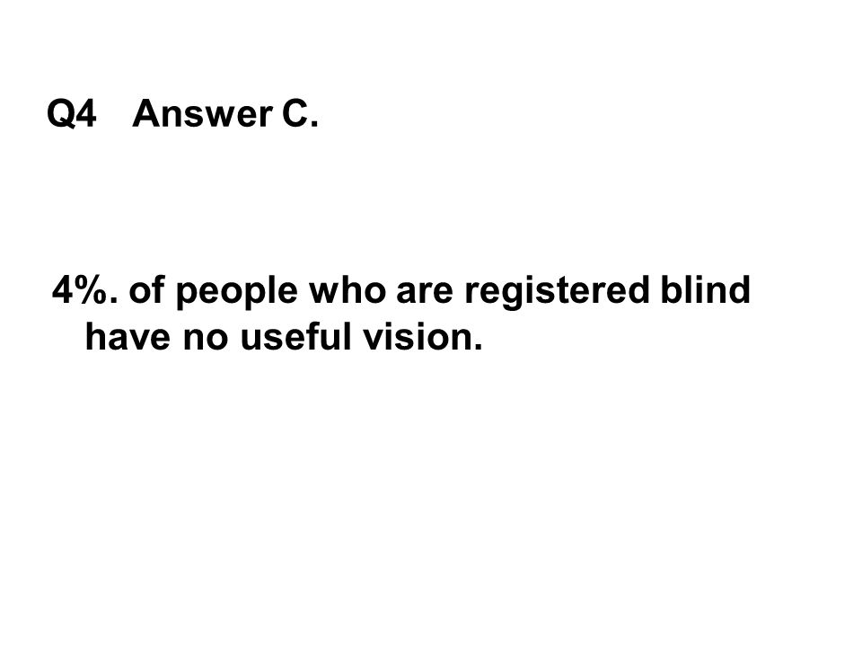 Q4 Answer C. 4%. of people who are registered blind have no useful vision.