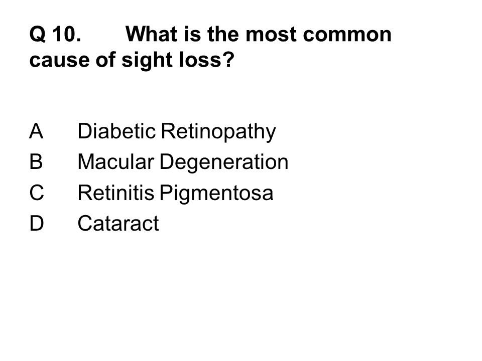 Q 10.What is the most common cause of sight loss.