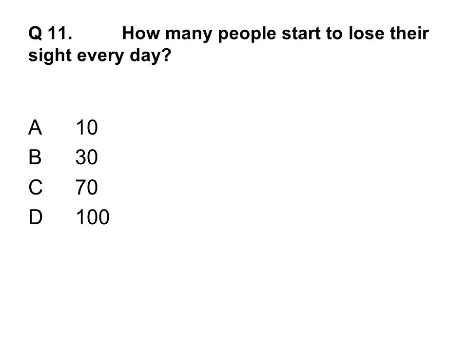 Q 11. How many people start to lose their sight every day A10 B30 C70 D100