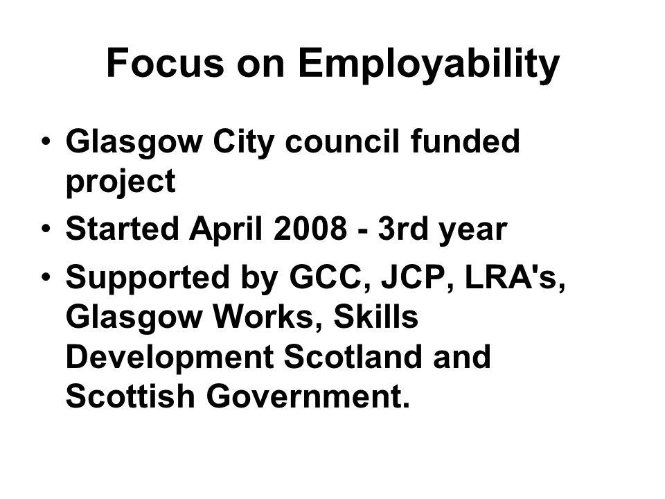 Focus on Employability Glasgow City council funded project Started April rd year Supported by GCC, JCP, LRA s, Glasgow Works, Skills Development Scotland and Scottish Government.