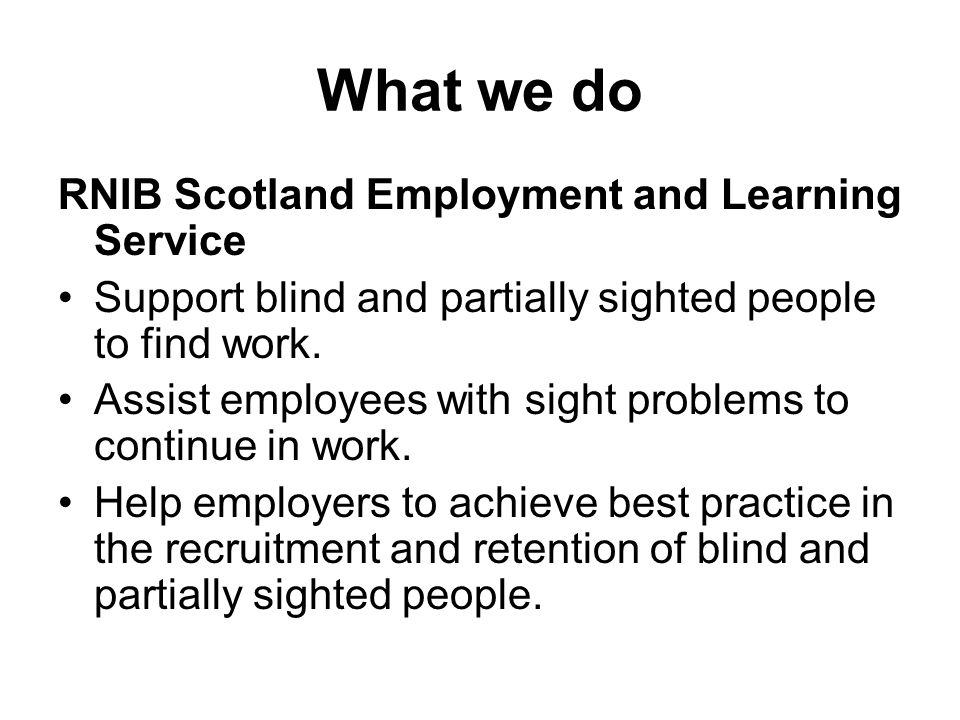 What we do RNIB Scotland Employment and Learning Service Support blind and partially sighted people to find work.