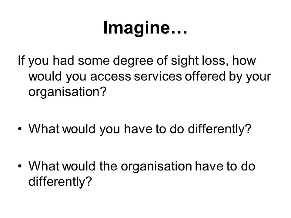 Imagine… If you had some degree of sight loss, how would you access services offered by your organisation.