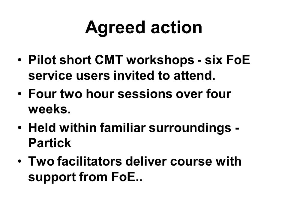 Agreed action Pilot short CMT workshops - six FoE service users invited to attend.