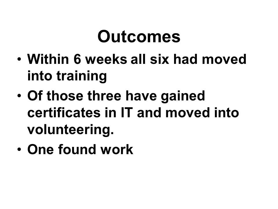 Outcomes Within 6 weeks all six had moved into training Of those three have gained certificates in IT and moved into volunteering.