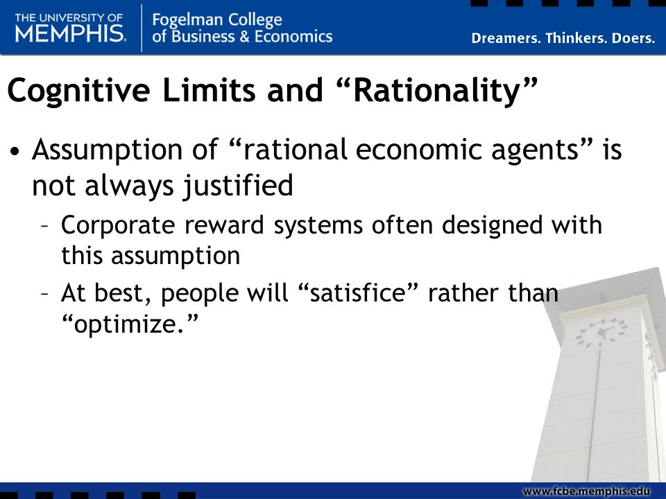 Cognitive Limits and Rationality Assumption of rational economic agents is not always justified –Corporate reward systems often designed with this assumption –At best, people will satisfice rather than optimize.