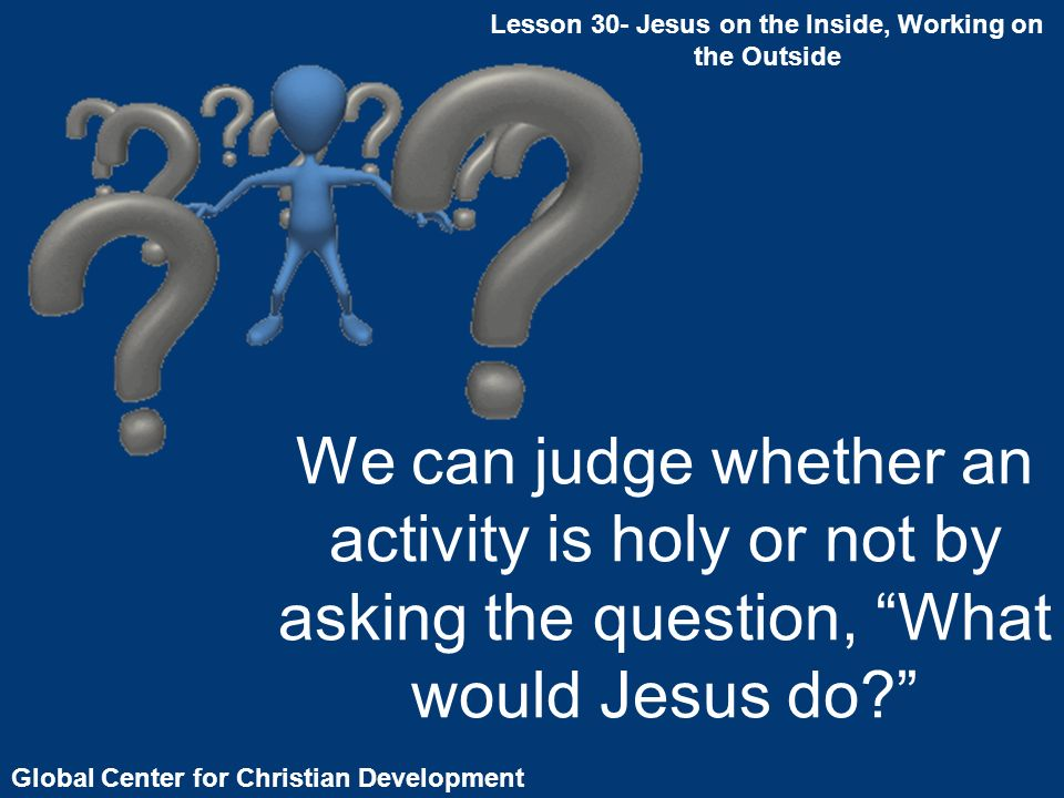 Global Center for Christian Development We can judge whether an activity is holy or not by asking the question, What would Jesus do.