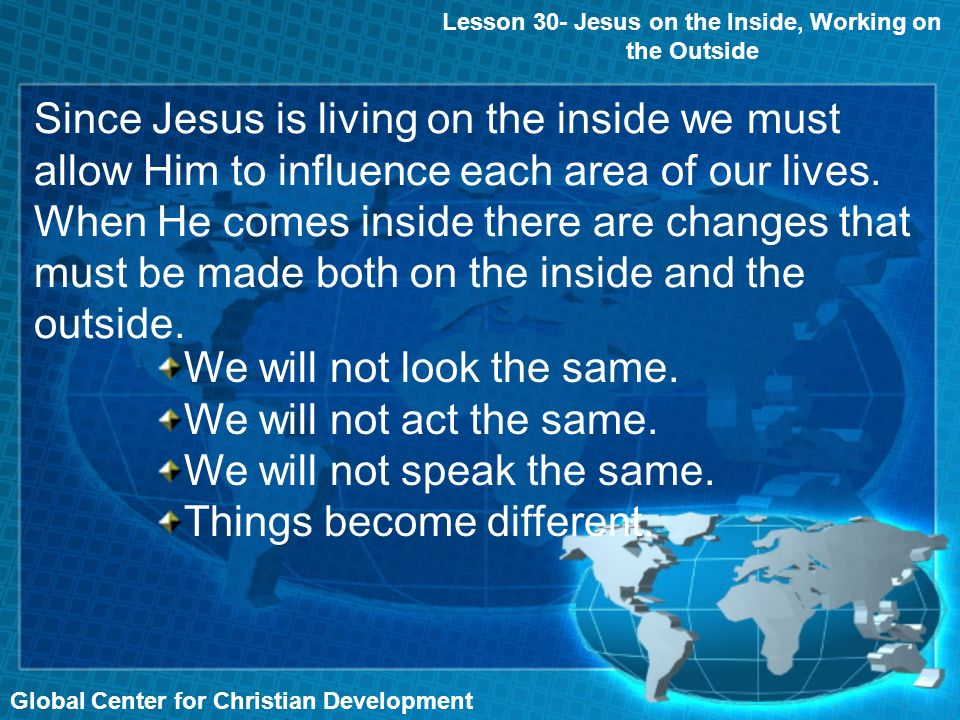 Global Center for Christian Development Since Jesus is living on the inside we must allow Him to influence each area of our lives.