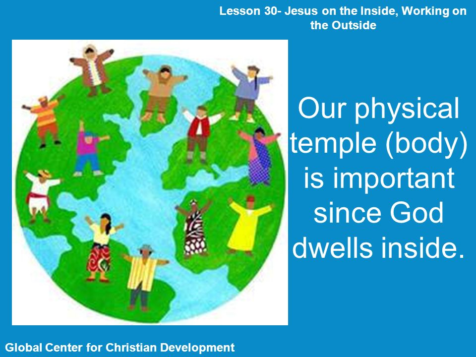 Global Center for Christian Development Lesson 30- Jesus on the Inside, Working on the Outside Our physical temple (body) is important since God dwells inside.