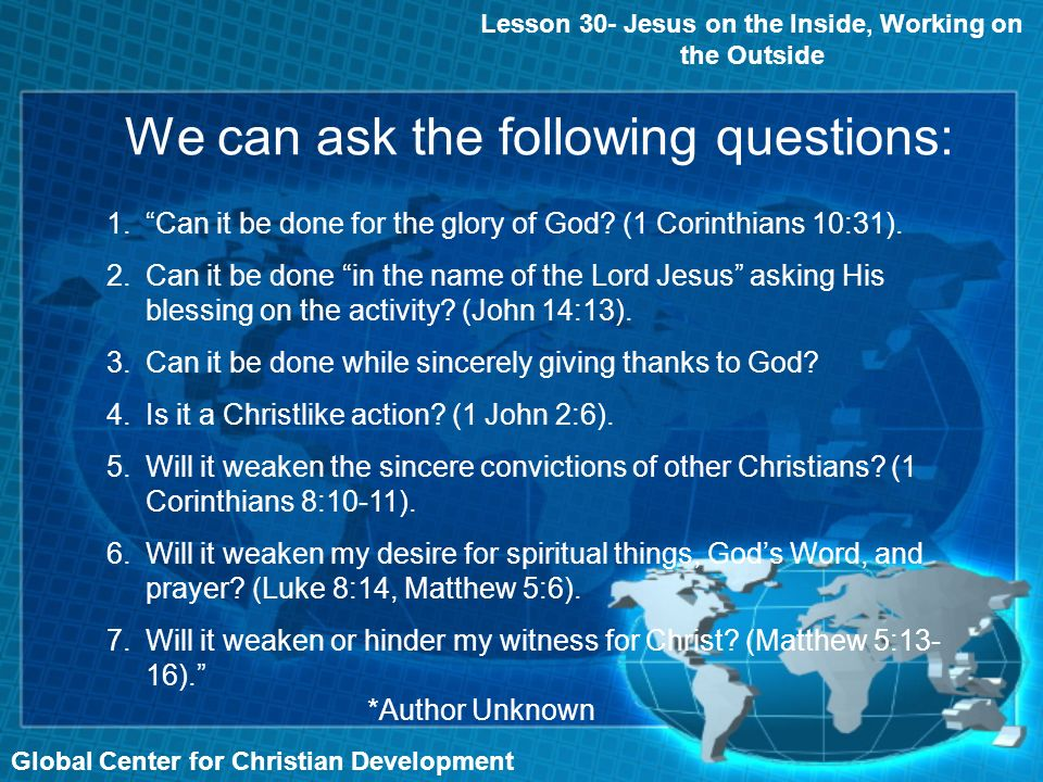 We can ask the following questions: Global Center for Christian Development Lesson 30- Jesus on the Inside, Working on the Outside 1.Can it be done for the glory of God.