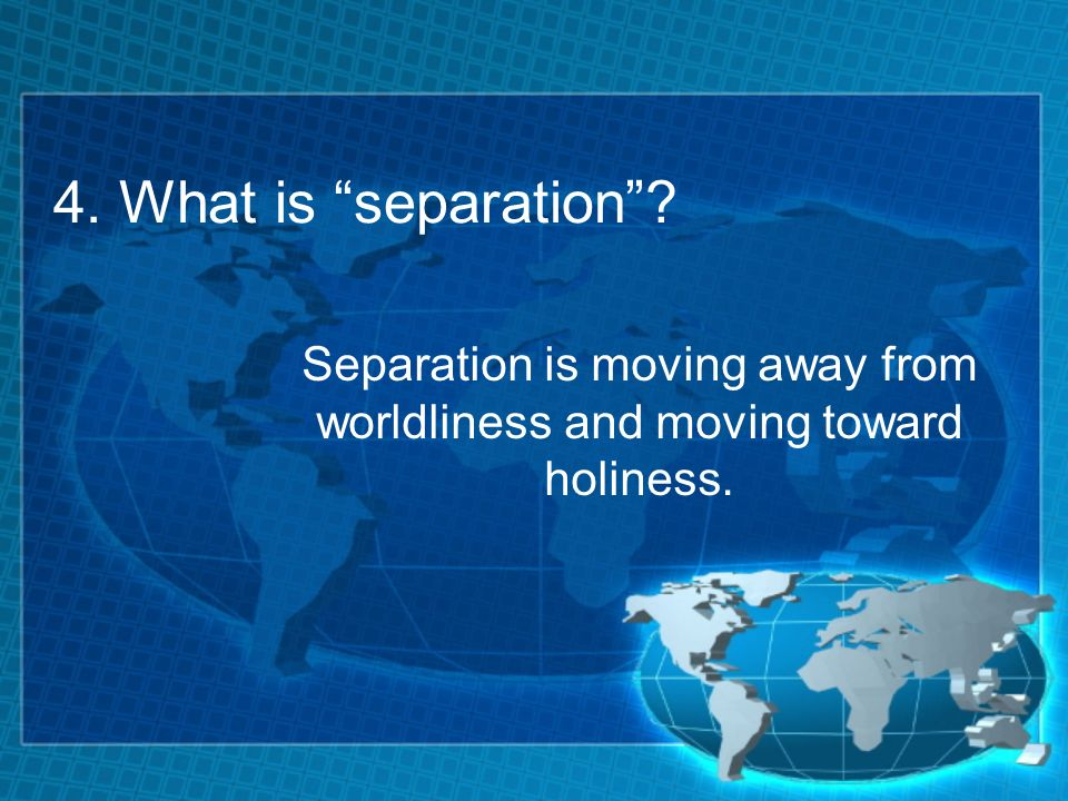 4. What is separation Separation is moving away from worldliness and moving toward holiness.