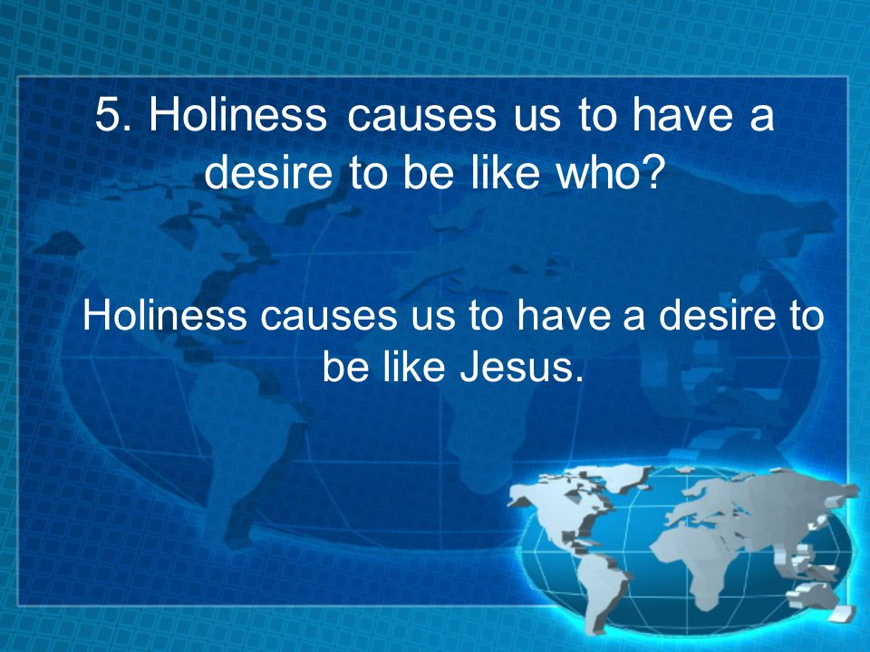5. Holiness causes us to have a desire to be like who.